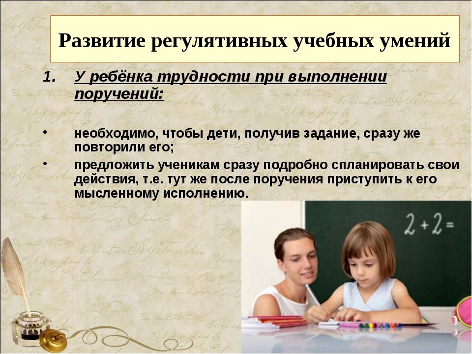 Развитие регулятивных учебных умений У ребёнка трудности при выполнении поруч...