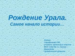 Рождение Урала. Самое начало истории… Автор: Сарафанова Л.М., учитель начальн