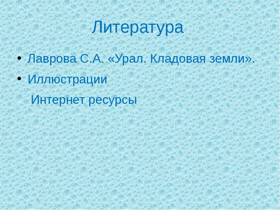 Литература Лаврова С.А. «Урал. Кладовая земли». Иллюстрации Интернет ресурсы