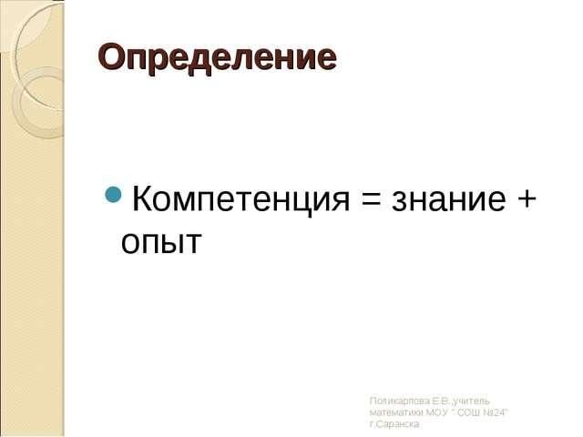 Определение Компетенция = знание + опыт Поликарпова Е.В.,учитель математики М...