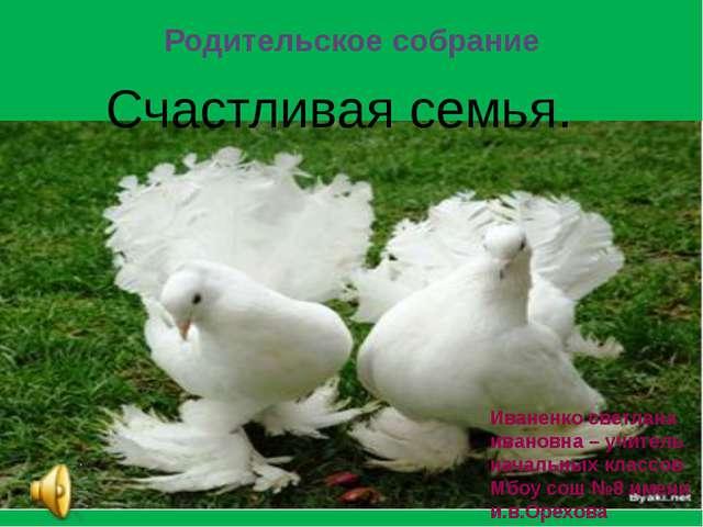 Родительское собрание Счастливая семья. Иваненко светлана ивановна – учитель...