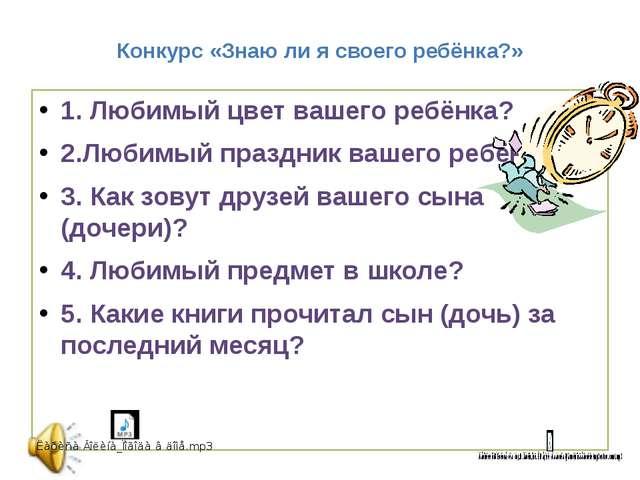 Конкурс «Знаю ли я своего ребёнка?» 1. Любимый цвет вашего ребёнка? 2.Любимый...