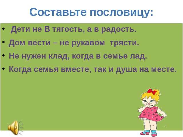 Составьте пословицу: Дети не В тягость, а в радость. Дом вести – не рукавом т...