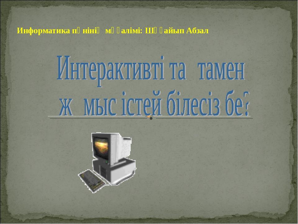 Информатика пәнінің мұғалімі: Шұғайып Абзал