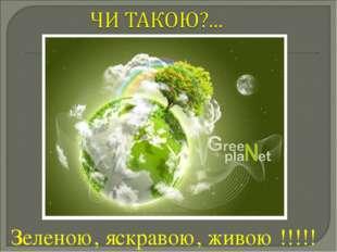 Зеленою, яскравою, живою !!!!!