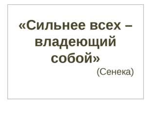 «Сильнее всех – владеющий собой» (Сенека)