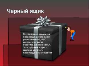Черный ящик В этом ящике находится произведение греческих ремесленников, без
