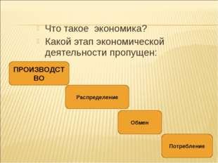 Что такое экономика? Какой этап экономической деятельности пропущен: ПРОИЗВОД