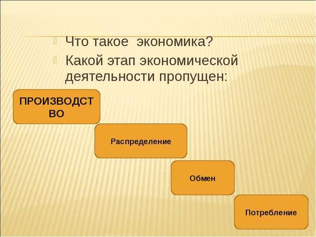 Что такое экономика? Какой этап экономической деятельности пропущен: ПРОИЗВОД...