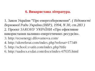 """6. Використана література. 1. Закон України """"Про енергозбереження"""". ( Відомос"""