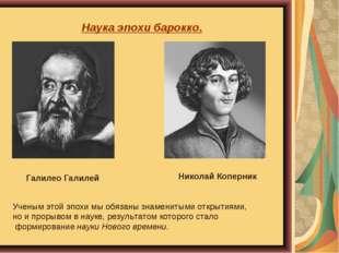Наука эпохи барокко. Галилео Галилей Николай Коперник Ученым этой эпохи мы об