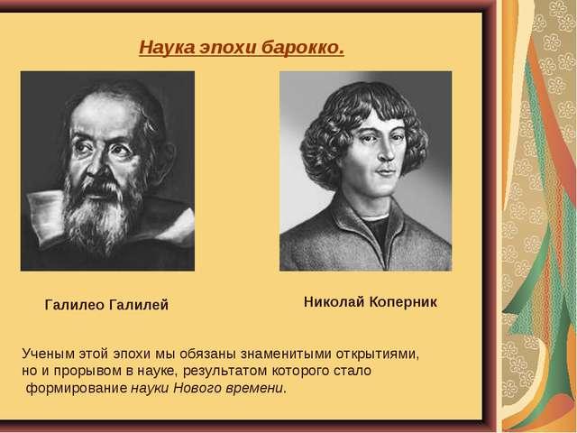 Наука эпохи барокко. Галилео Галилей Николай Коперник Ученым этой эпохи мы об...