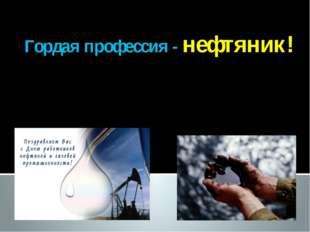 Гордая профессия - нефтяник!