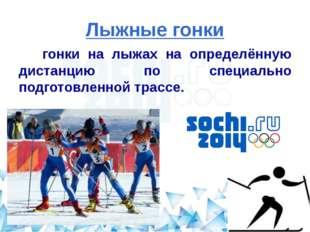 Лыжные гонки гонки на лыжах на определённую дистанцию по специально подготовл