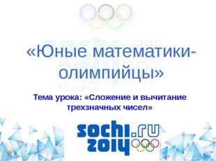 «Юные математики-олимпийцы» Тема урока: «Сложение и вычитание трехзначных чис