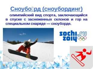 Сноубо́рд (сноубординг) олимпийский вид спорта, заключающийся в спуске с засн