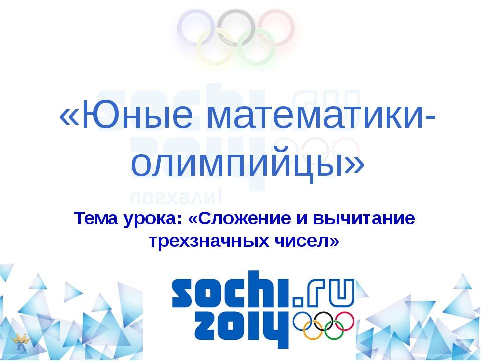 «Юные математики-олимпийцы» Тема урока: «Сложение и вычитание трехзначных чис...