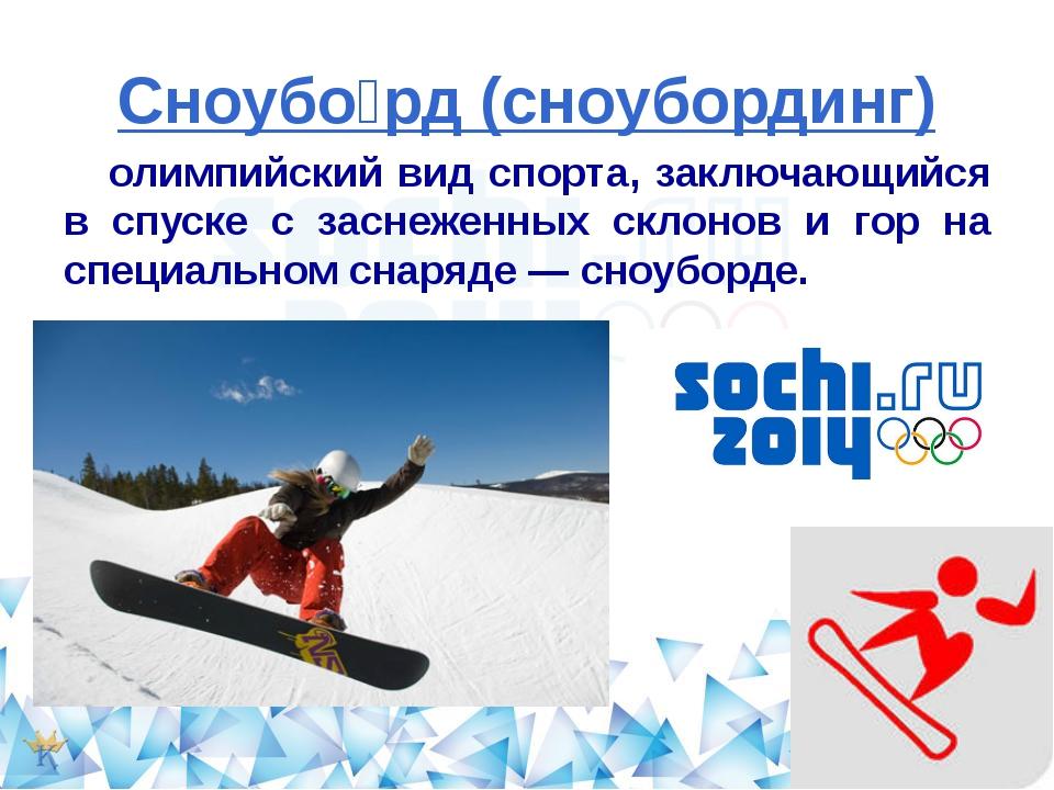 Сноубо́рд (сноубординг) олимпийский вид спорта, заключающийся в спуске с засн...