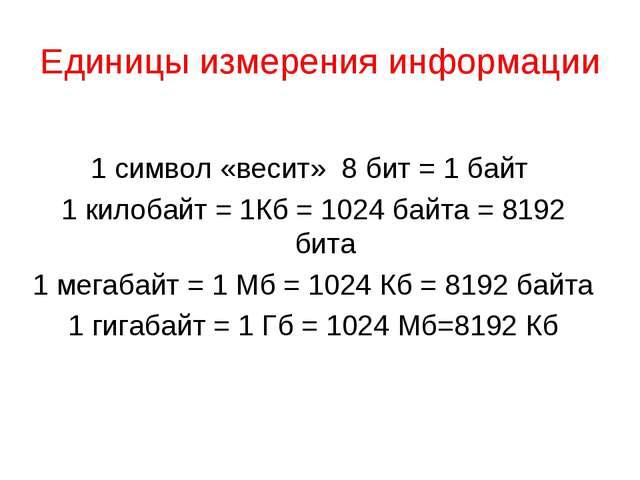Единицы измерения информации 1 символ «весит» 8 бит = 1 байт 1 килобайт = 1Кб...