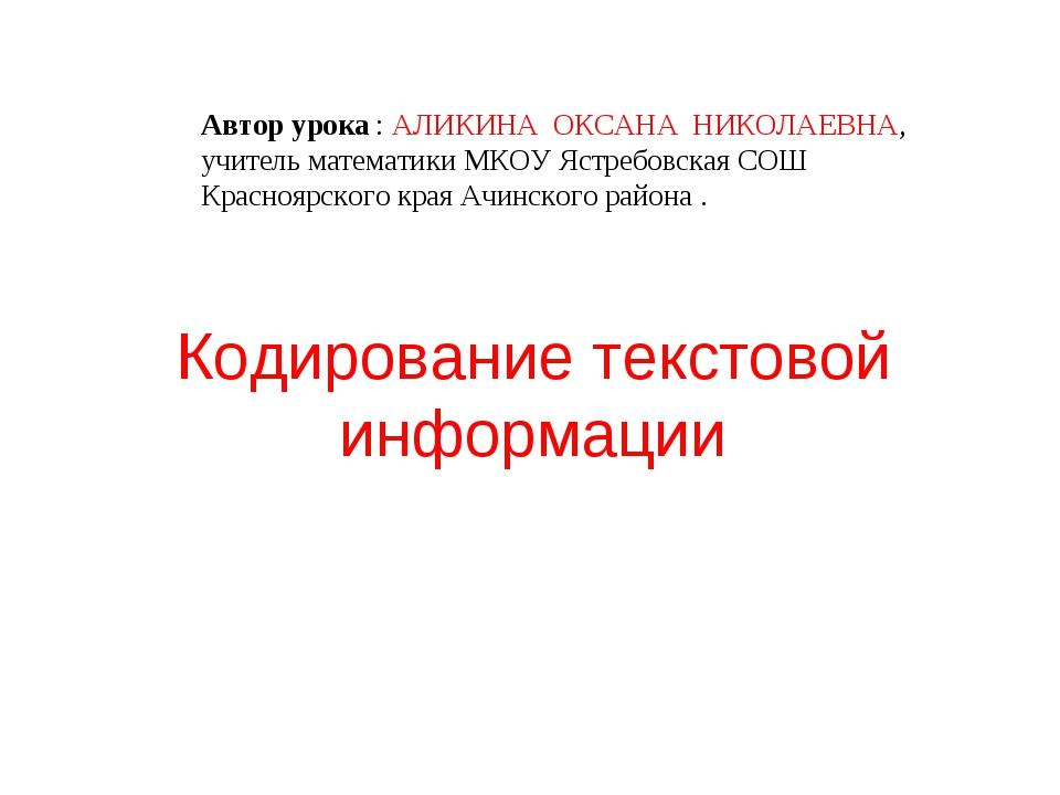 Кодирование текстовой информации Автор урока : АЛИКИНА ОКСАНА НИКОЛАЕВНА, учи...