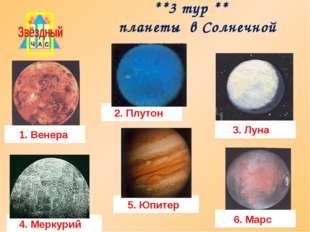 **3 тур ** планеты в Солнечной системе 1. Венера 2. Плутон 3. Луна 4. Меркур