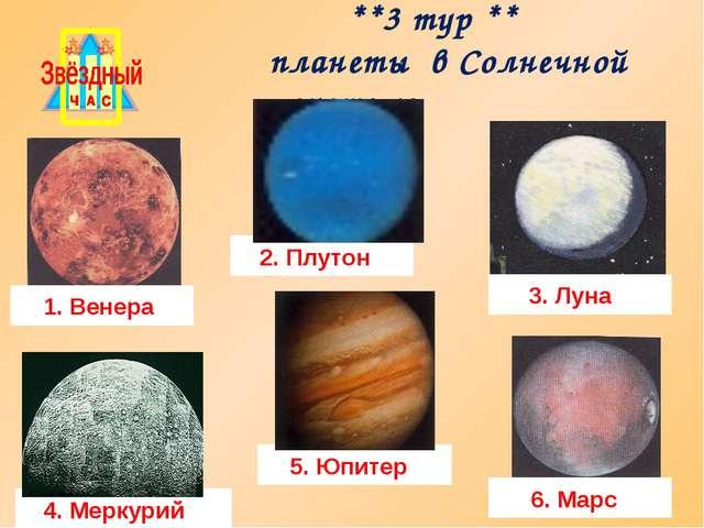 **3 тур ** планеты в Солнечной системе 1. Венера 2. Плутон 3. Луна 4. Меркур...