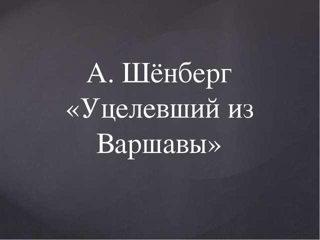 А. Шёнберг «Уцелевший из Варшавы»