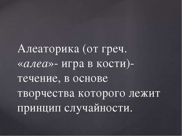 Алеаторика (от греч. «алеа»- игра в кости)- течение, в основе творчества кото...