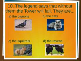 10. The legend says that without them the Tower will fall. They are... a) the