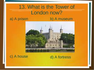 13. What is the Tower of London now? a) A prison b) A museum d) A fortress c)