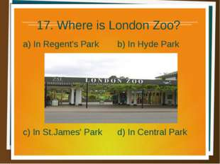 17. Where is London Zoo? a) In Regent's Park b) In Hyde Park d) In Central Pa