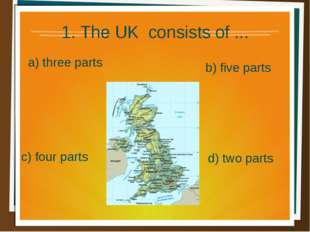 1. The UK consists of ... a) three parts b) five parts d) two parts c) four p