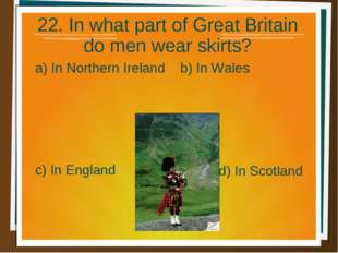 22. In what part of Great Britain do men wear skirts? a) In Northern Ireland