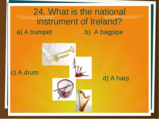 24. What is the national instrument of Ireland? a) A trumpet b) A bagpipe d)