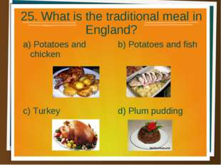 25. What is the traditional meal in England? a) Potatoes and chicken b) Potat
