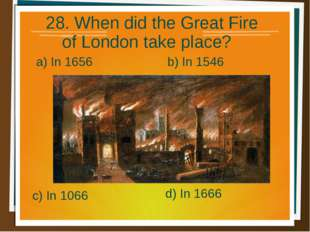 28. When did the Great Fire of London take place? a) In 1656 b) In 1546 d) In