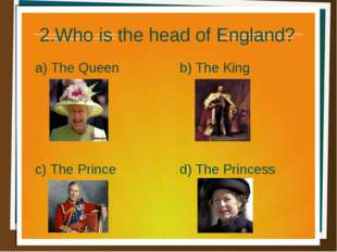 2.Who is the head of England? a) The Queen b) The King d) The Princess c) The