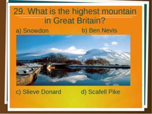 29. What is the highest mountain in Great Britain? a) Snowdon b) Ben Nevis d)