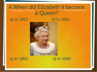 4.When did Elizabeth II become a Queen? a) In 1952 b) In 1951 d) In 1950 c) I