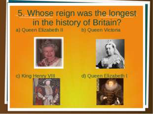 5. Whose reign was the longest in the history of Britain? a) Queen Elizabeth