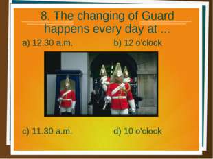 8. The changing of Guard happens every day at ... a) 12.30 a.m. b) 12 o'clock
