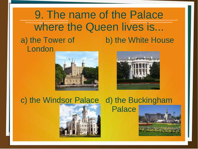 9. The name of the Palace where the Queen lives is... a) the Tower of London...