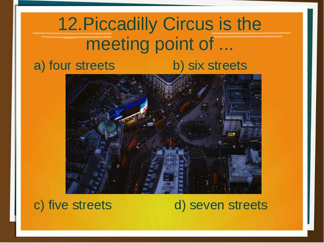 12.Piccadilly Circus is the meeting point of ... a) four streets b) six stree...