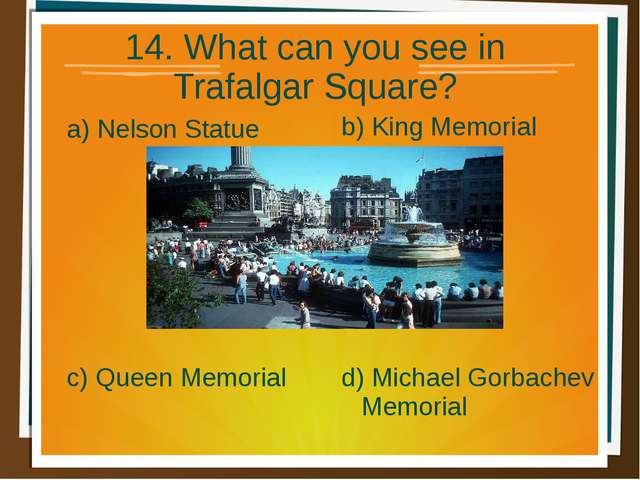 14. What can you see in Trafalgar Square? a) Nelson Statue b) King Memorial d...