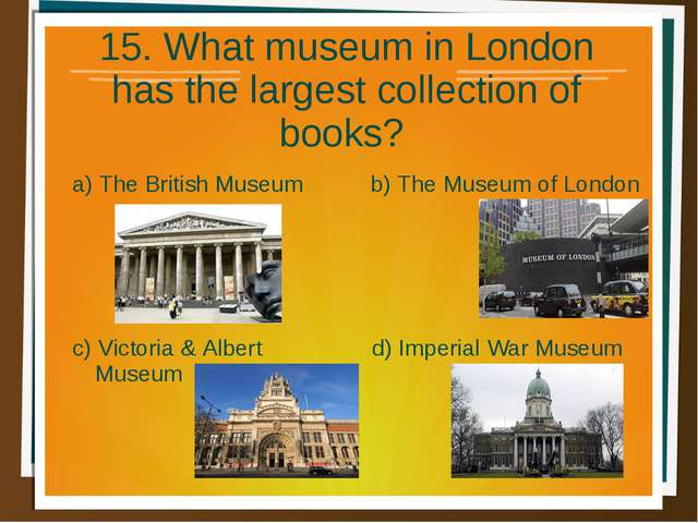 15. What museum in London has the largest collection of books? a) The British...