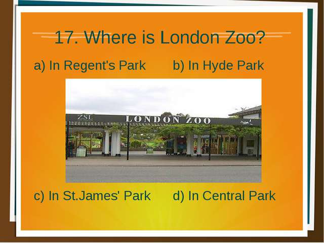 17. Where is London Zoo? a) In Regent's Park b) In Hyde Park d) In Central Pa...
