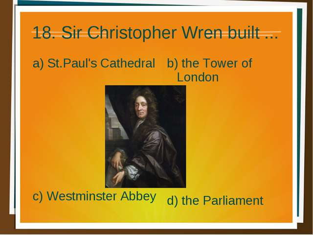 18. Sir Christopher Wren built ... a) St.Paul's Cathedral b) the Tower of Lon...