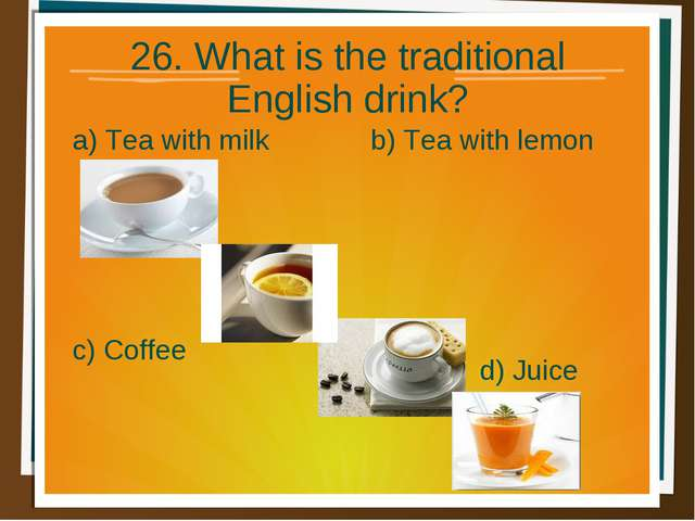 26. What is the traditional English drink? a) Tea with milk b) Tea with lemon...
