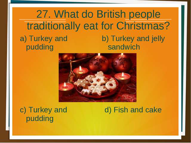 27. What do British people traditionally eat for Christmas? a) Turkey and pud...