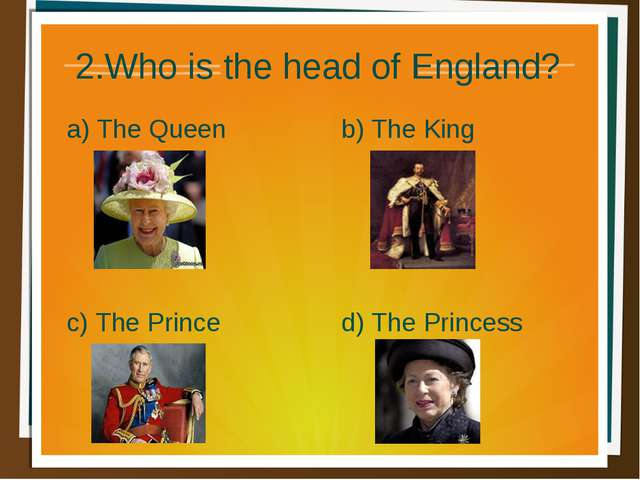 2.Who is the head of England? a) The Queen b) The King d) The Princess c) The...
